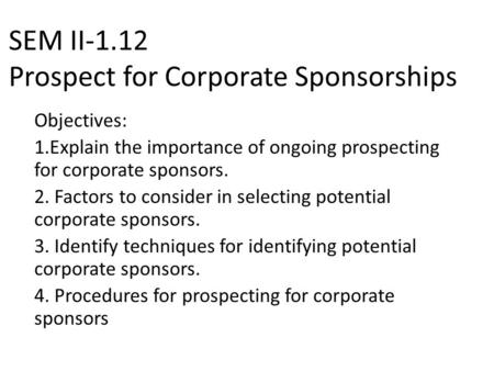 SEM II-1.12 Prospect for Corporate Sponsorships Objectives: 1.Explain the importance of ongoing prospecting for corporate sponsors. 2. Factors to consider.