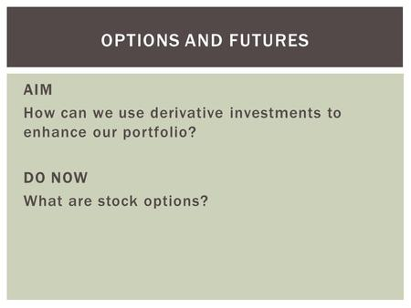 AIM How can we use derivative investments to enhance our portfolio? DO NOW What are stock options? OPTIONS AND FUTURES.