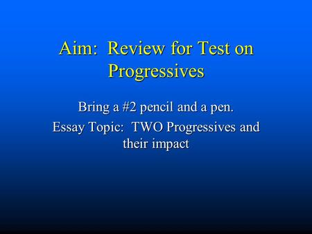 Aim: Review for Test on Progressives Bring a #2 pencil and a pen. Essay Topic: TWO Progressives and their impact.