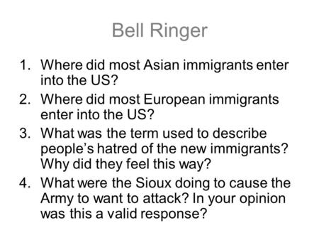 Bell Ringer 1.Where did most Asian immigrants enter into the US? 2.Where did most European immigrants enter into the US? 3.What was the term used to describe.