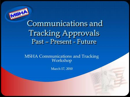 Communications and Tracking Approvals Past – Present - Future MSHA Communications and Tracking Workshop March 17, 2010.