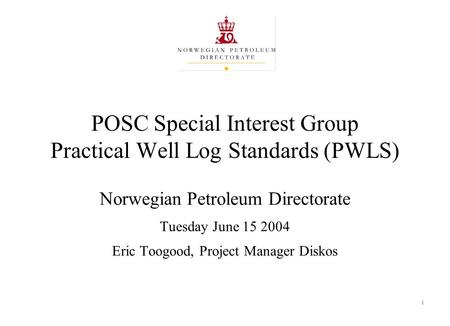 1 POSC Special Interest Group Practical Well Log Standards (PWLS) Norwegian Petroleum Directorate Tuesday June 15 2004 Eric Toogood, Project Manager Diskos.
