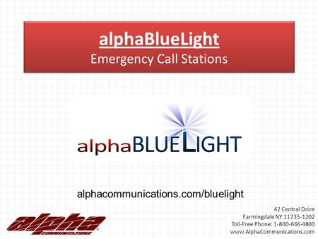 AlphaBlueLight Emergency Call Stations alphacommunications.com/bluelight 42 Central Drive Farmingdale NY 11735-1202 Toll-Free Phone: 1-800-666-4800 www.AlphaCommunications.com.