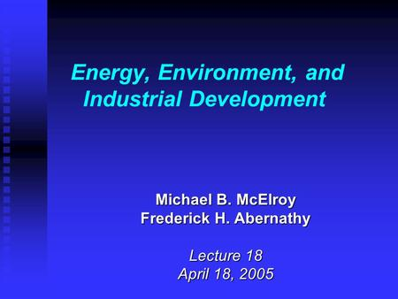 Energy, Environment, and Industrial Development Michael B. McElroy Frederick H. Abernathy Lecture 18 April 18, 2005.
