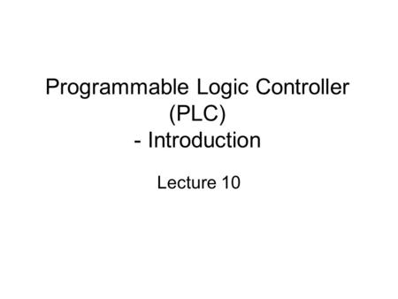 Programmable Logic Controller (PLC) - Introduction Lecture 10.