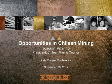 Opportunities in Chilean Mining Joaquín Villarino President, Chilean Mining Council Asia Copper Conference November 29, 2012.