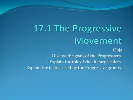 Objs 1. Discuss the goals of the Progressives. 2. Explain the role of the literary leaders. 3. Explain the tactics used by the Progressive groups.