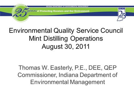 Environmental Quality Service Council Mint Distilling Operations August 30, 2011 Thomas W. Easterly, P.E., DEE, QEP Commissioner, Indiana Department of.