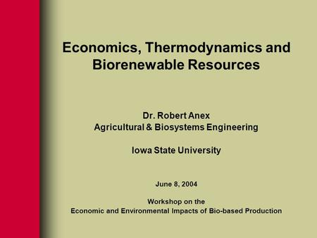Economics, Thermodynamics and Biorenewable Resources Dr. Robert Anex Agricultural & Biosystems Engineering Iowa State University June 8, 2004 Workshop.