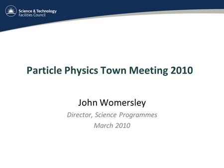 Particle Physics Town Meeting 2010 John Womersley Director, Science Programmes March 2010.