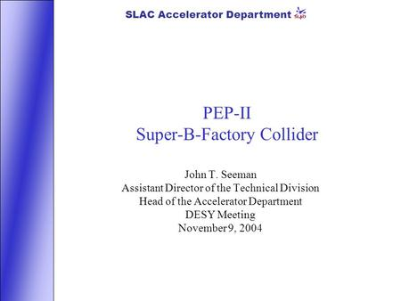 SLAC Accelerator Department PEP-II Super-B-Factory Collider John T. Seeman Assistant Director of the Technical Division Head of the Accelerator Department.