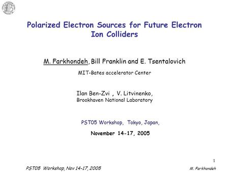 PST05 Workshop, Nov 14-17, 2005 M. Farkhondeh 1 Polarized Electron Sources for Future Electron Ion Colliders M. Farkhondeh, Bill Franklin and E. Tsentalovich.