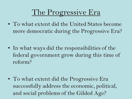 The Progressive Era To what extent did the United States become more democratic during the Progressive Era? In what ways did the responsibilities of the.