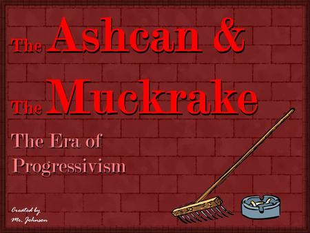 The Era of Progressivism The Ashcan & The Muckrake Created by Mr. Johnson.