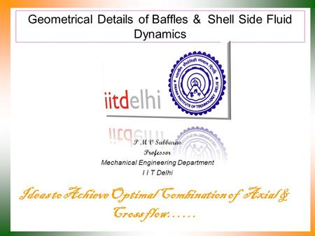 Geometrical Details of Baffles & Shell Side Fluid Dynamics P M V Subbarao Professor Mechanical Engineering Department I I T Delhi Ideas to Achieve Optimal.