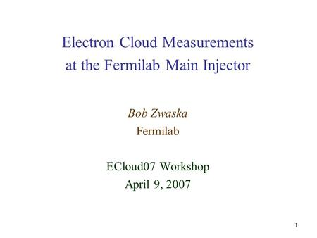 1 Electron Cloud Measurements at the Fermilab Main Injector Bob Zwaska Fermilab ECloud07 Workshop April 9, 2007.