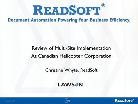  ReadSoft 2004 Review of Multi-Site Implementation At Canadian Helicopter Corporation Christine Whyte, ReadSoft.