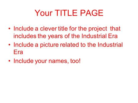 Your TITLE PAGE Include a clever title for the project that includes the years of the Industrial Era Include a picture related to the Industrial Era Include.