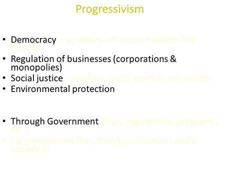 Progressivism WHAT are PROGRESSIVE goals? Democracy – government accountable to THE PEOPLE Regulation of businesses (corporations & monopolies) Social.