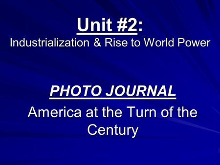 Unit #2: Industrialization & Rise to World Power PHOTO JOURNAL America at the Turn of the Century.