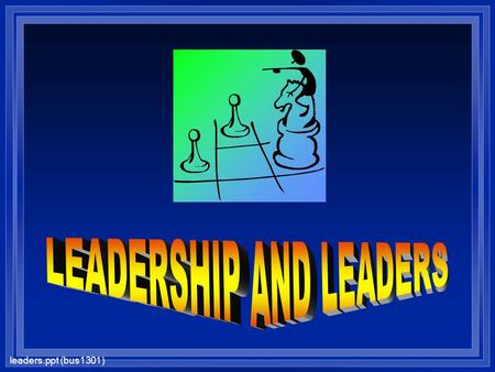 "Leaders.ppt (bus1301). Great Leaders a Live with integrity, lead by example a develop a winning strategy or ""big idea"" a build a great management team."