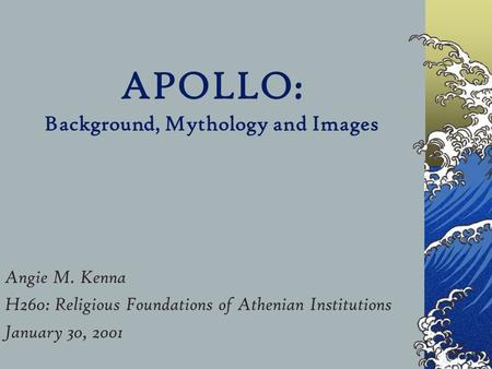 APOLLO: Background, Mythology and Images Angie M. Kenna H260: Religious Foundations of Athenian Institutions January 30, 2001.