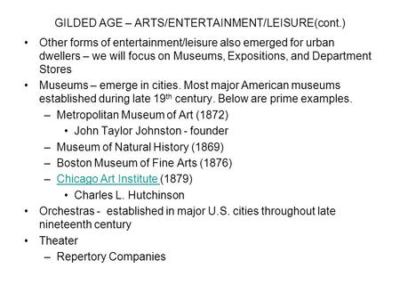 GILDED AGE – ARTS/ENTERTAINMENT/LEISURE(cont.) Other forms of entertainment/leisure also emerged for urban dwellers – we will focus on Museums, Expositions,