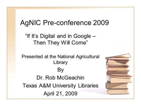 "AgNIC Pre-conference 2009 ""If It's Digital and in Google – Then They Will Come"" Presented at the National Agricultural Library By Dr. Rob McGeachin Texas."