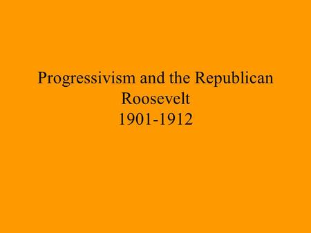Progressivism and the Republican Roosevelt 1901-1912.