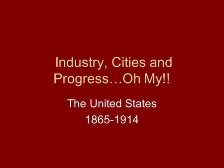 Industry, Cities and Progress…Oh My!! The United States 1865-1914.