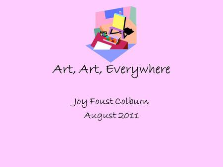 Art, Art, Everywhere Joy Foust Colburn August 2011.