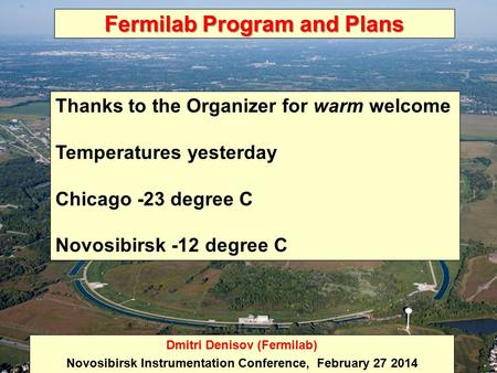Fermilab Program and Plans Dmitri Denisov (Fermilab) Novosibirsk Instrumentation Conference, February 27 2014 Thanks to the Organizer for warm welcome.