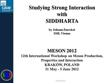 Studying Strong Interaction withSIDDHARTA by Johann Zmeskal SMI, Vienna MESON 2012 12th International Workshop on Meson Production, Properties and Interaction.