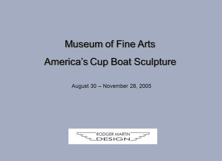 Museum of Fine Arts America's Cup Boat Sculpture Museum of Fine Arts America's Cup Boat Sculpture August 30 – November 28, 2005.