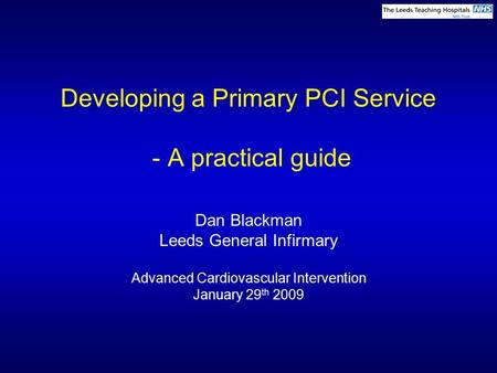 Developing a Primary PCI Service - A practical guide Dan Blackman Leeds General Infirmary Advanced Cardiovascular Intervention January 29 th 2009.