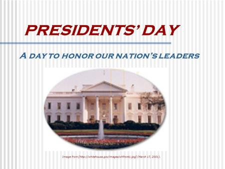 PRESIDENTS' DAY A day to honor our nation's leaders Image from [http://whitehouse.gov/images/whfront1.jpg] (March 17, 2001).