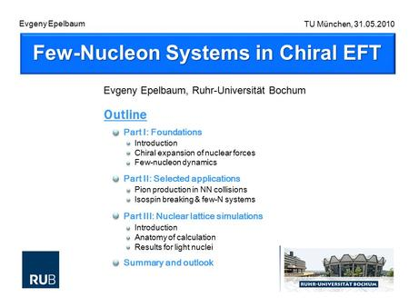 Few-Nucleon Systems in Chiral EFT TU München, 31.05.2010 Evgeny Epelbaum, Ruhr-Universität Bochum Outline Part I: Foundations Introduction Chiral expansion.