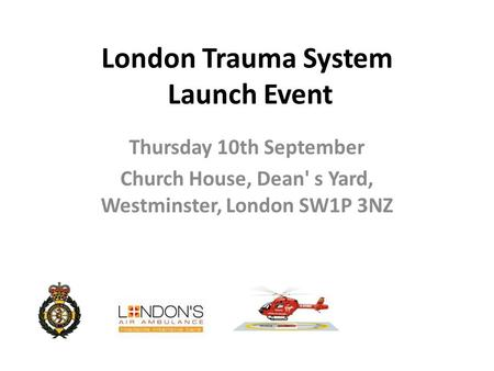 London Trauma System Launch Event Thursday 10th September Church House, Dean' s Yard, Westminster, London SW1P 3NZ.