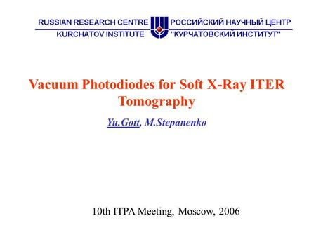 Vacuum Photodiodes for Soft X-Ray ITER Tomography Yu.Gott, M.Stepanenko 10th ITPA Meeting, Moscow, 2006.