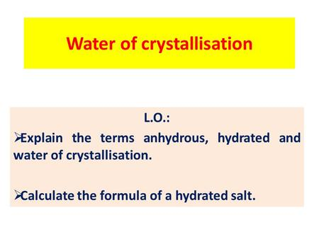 Water of crystallisation L.O.:  Explain the terms anhydrous, hydrated and water of crystallisation.  Calculate the formula of a hydrated salt.