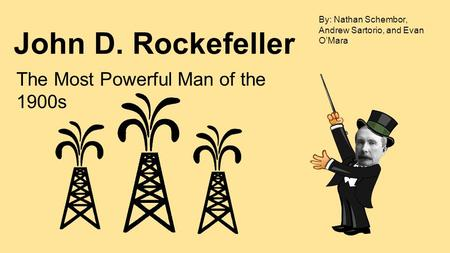 John D. Rockefeller The Most Powerful Man of the 1900s By: Nathan Schembor, Andrew Sartorio, and Evan O'Mara.
