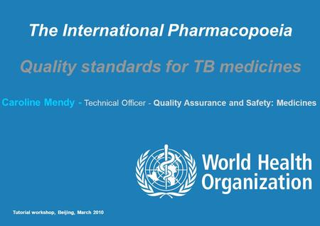 The International Pharmacopoeia Quality standards for TB medicines Caroline Mendy - Technical Officer - Quality Assurance and Safety: Medicines Tutorial.