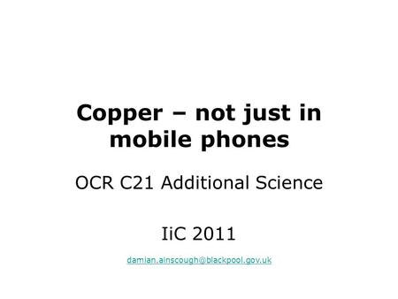 Copper – not just in mobile phones OCR C21 Additional Science IiC 2011