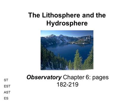 The Lithosphere and the Hydrosphere Observatory Chapter 6: pages 182-219 ST EST AST ES.