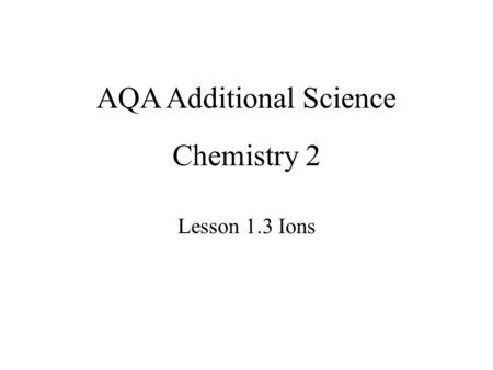 Chemistry 2 Lesson 1.3 Ions AQA Additional Science.