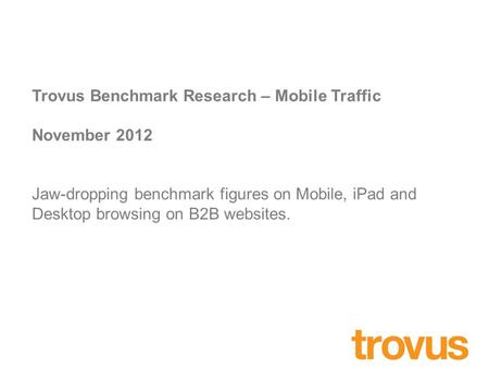 Trovus Benchmark Research – Mobile Traffic November 2012 Jaw-dropping benchmark figures on Mobile, iPad and Desktop browsing on B2B websites.