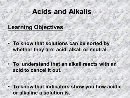 Acids and Alkalis Learning Objectives To know that solutions can be sorted by whether they are: acid, alkali or neutral. To understand that an alkali reacts.