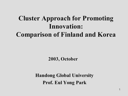 1 Cluster Approach for Promoting Innovation: Comparison of Finland and Korea Handong Global University Prof. Eul Yong Park 2003, October.