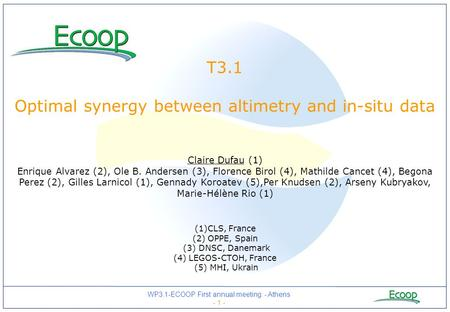 WP3.1-ECOOP First annual meeting - Athens - 1 - T3.1 Optimal synergy between altimetry and in-situ data Claire Dufau (1) Enrique Alvarez (2), Ole B. Andersen.