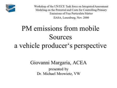 PM emissions from mobile Sources a vehicle producer's perspective Giovanni Margaria, ACEA presented by Dr. Michael Mrowietz, VW Workshop of the UN/ECE.